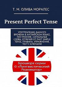 Татьяна Олива Моралес -Present Perfect Tense. Употребление данного времени в английском языке, построение, сигнальные слова, отличия отPast Simple Tense, правила, упражнения, тест сключами