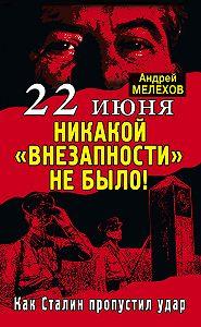 Андрей Мелехов - 22 июня: Никакой «внезапности» не было! Как Сталин пропустил удар