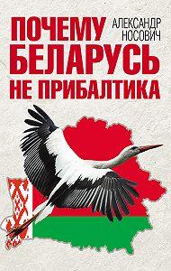 Александр Носович -Почему Беларусь не Прибалтика