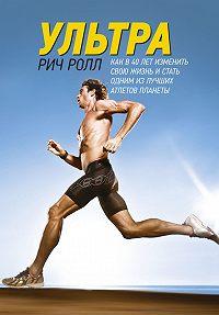 Рич Ролл -Ультра. Как в 40 лет изменить свою жизнь и стать одним из лучших атлетов планеты