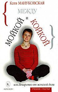 Катя Мануковская -Между мойкой и койкой, или Лекарство от женской доли