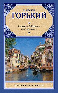 Максим Горький -Сказки об Италии и не только… (сборник)