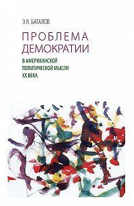 Э. Я. Баталов -Проблема демократии в американской политической мысли ХХ века