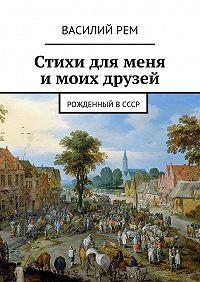 Василий РЕМ -Стихи для меня имоих друзей. Рожденный вСССР