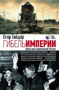 Егор Гайдар - Гибель империи. Уроки для современной России