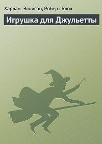 Харлан Эллисон -Игрушка для Джульетты