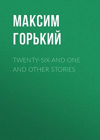 Максим Горький -Twenty-six and One and Other Stories