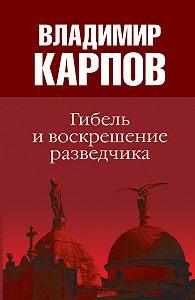 Владимир Карпов - Гибель и воскрешение разведчика