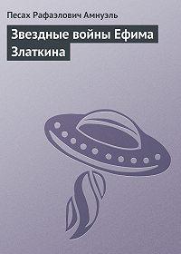 Павел (Песах) Амнуэль -Звездные войны Ефима Златкина