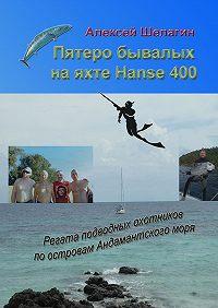 Алексей Шелагин -Пятеро бывалых на яхте Hanse 400. Регата подводных охотников по островам Андамантского моря