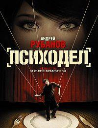Андрей Рубанов -Психодел
