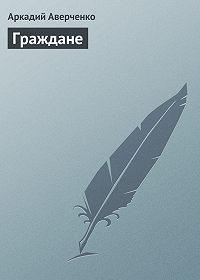 Аркадий Аверченко -Граждане