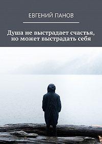 Евгений Панов -Душа невыстрадает счастья, номожет выстрадатьсебя