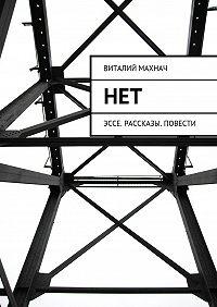 Виталий Махнач -Нет. Эссе. Рассказы. Повести
