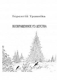 Терентiй Травнiкъ -Возвращенное из детства. Книга 5. Изцикла «Белокнижье»