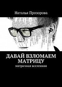 Наталья Прозорова -Давай взломаем матрицу. Матричная вселенная
