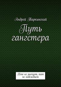 Андрей Таркинский -Путь гангстера. Кто нерискует, тот непобеждает