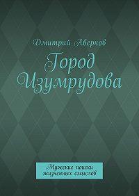 Дмитрий Аверков -Город Изумрудова. Мужские поиски жизненных смыслов