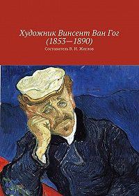 Коллектив авторов -Художник Винсент ВанГог (1853 – 1890)