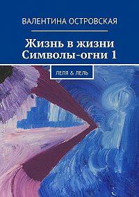 Валентина Островская -Жизнь вжизни. Символы-огни1