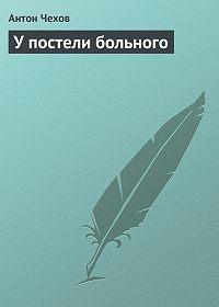 Антон Чехов -У постели больного