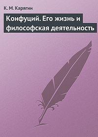 К. М. Карягин -Конфуций. Его жизнь и философская деятельность