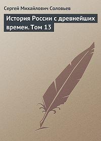 Сергей Соловьев -История России с древнейших времен. Том 13