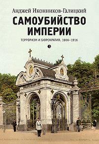 Анджей Иконников-Галицкий -Самоубийство империи. Терроризм и бюрократия. 1866–1916