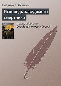 Владимир Васильев -Исповедь заведомого смертника