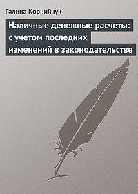 Галина Корнийчук -Наличные денежные расчеты: с учетом последних изменений в законодательстве