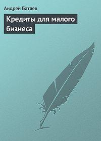 Андрей Батяев -Кредиты для малого бизнеса