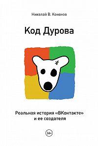 Николай Кононов -Код Дурова. Реальная история «ВКонтакте» и ее создателя