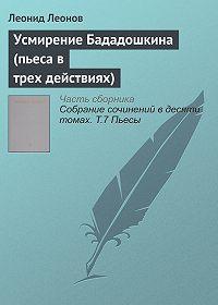 Леонид Максимович Леонов -Усмирение Бададошкина (пьеса в трех действиях)