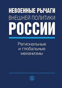 Коллектив Авторов -Невоенные рычаги внешней политики России. Региональные и глобальные механизмы