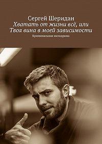 Сергей Шеридан -Хватать отжизни всё, или Твоя вина вмоей зависимости