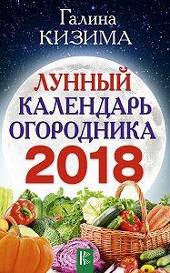 Галина Александровна Кизима -Лунный календарь огородника на 2018 год