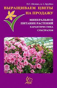 А. С. Бруйло -Выращиваем цветы на продажу. Минеральное питание растений. Характеристика субстратов