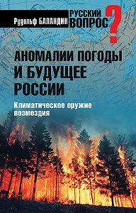 Рудольф Баландин - Аномалии погоды и будущее России. Климатическое оружие возмездия
