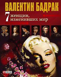 Валентин Бадрак -7 женщин, изменивших мир