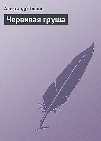 Александр Тюрин - Червивая груша