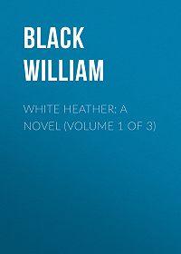 William Black -White Heather: A Novel (Volume 1 of 3)