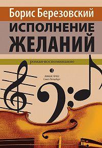 Борис Березовский - Исполнение желаний