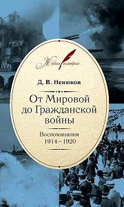 Дмитрий Ненюков -От Мировой до Гражданской войны. Воспоминания. 1914–1920