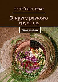 Сергей Яременко -В кругу резного хрусталя. Стихи ипесни