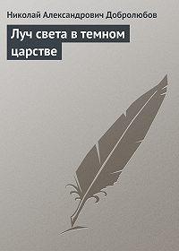 Николай Добролюбов -Луч света в темном царстве