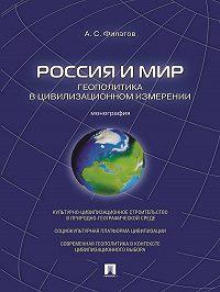 Анатолий Филатов -Россия и мир. Геополитика в цивилизационном измерении. Монография