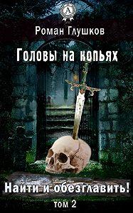 Роман Глушков -Найти и обезглавить! Головы на копьях. Том 2