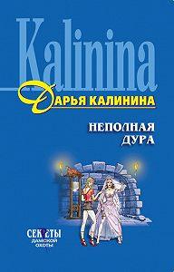 Дарья Калинина - Неполная дура