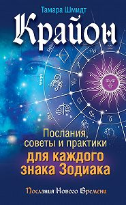 Тамара Шмидт -Крайон. Послания, советы и практики для каждого знака Зодиака