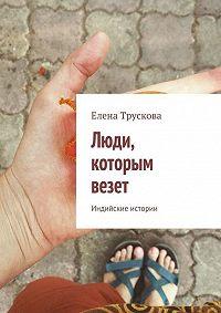 Елена Трускова -Люди, которым везет. Индийские истории